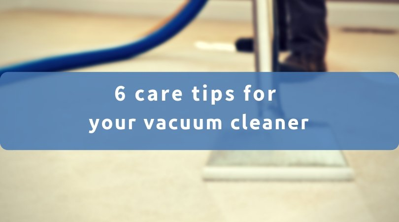 6 Care Tips For Your Vacuum Cleaner